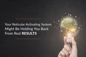 Your Reticular Activating System Might Be Holding You Back From Real RESULTS