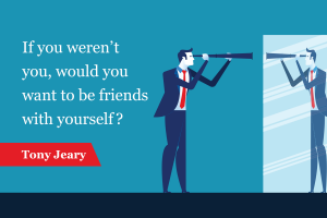 If you weren't you, would you want to be friends with yourself?